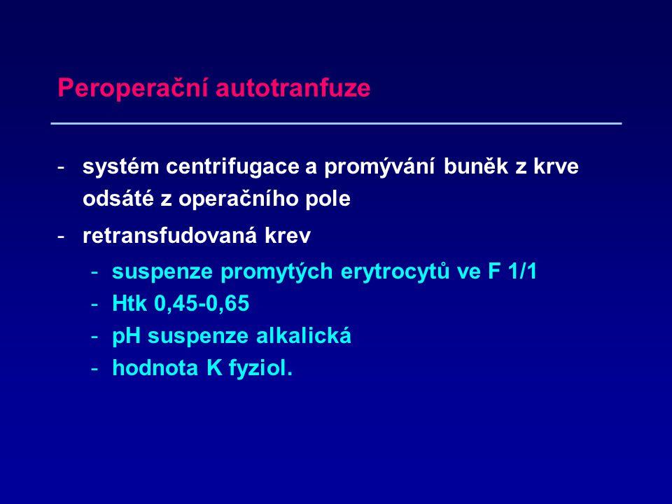 Peroperační autotranfuze -systém centrifugace a promývání buněk z krve odsáté z operačního pole -retransfudovaná krev -suspenze promytých erytrocytů ve F 1/1 -Htk 0,45-0,65 -pH suspenze alkalická -hodnota K fyziol.