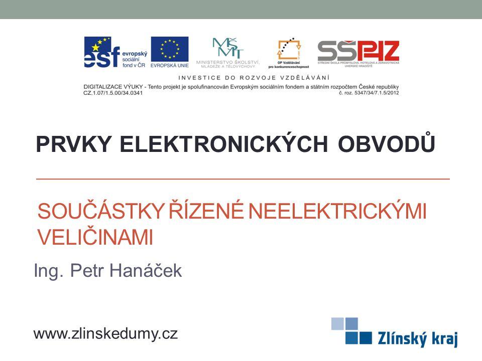 SOUČÁSTKY ŘÍZENÉ NEELEKTRICKÝMI VELIČINAMI Ing. Petr Hanáček PRVKY ELEKTRONICKÝCH OBVODŮ www.zlinskedumy.cz