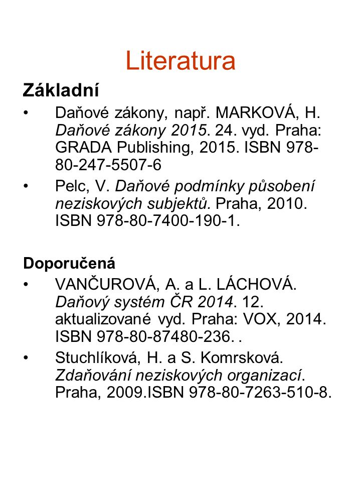 Literatura Základní Daňové zákony, např. MARKOVÁ, H. Daňové zákony 2015. 24. vyd. Praha: GRADA Publishing, 2015. ISBN 978- 80-247-5507-6 Pelc, V. Daňo