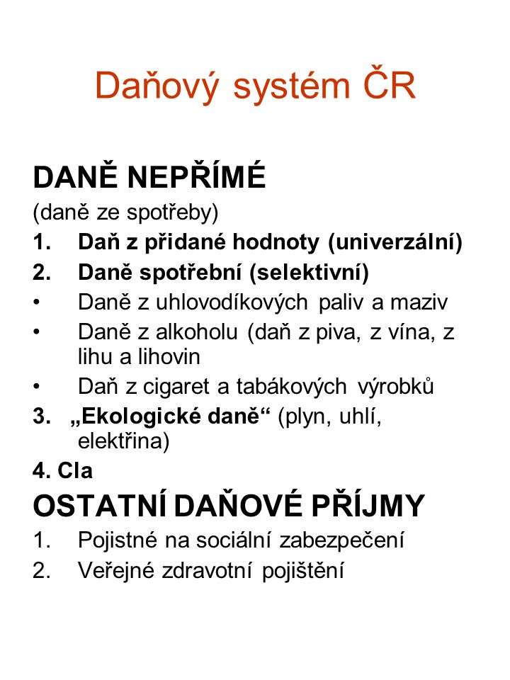 Daňový systém ČR DANĚ NEPŘÍMÉ (daně ze spotřeby) 1.Daň z přidané hodnoty (univerzální) 2.Daně spotřební (selektivní) Daně z uhlovodíkových paliv a maz