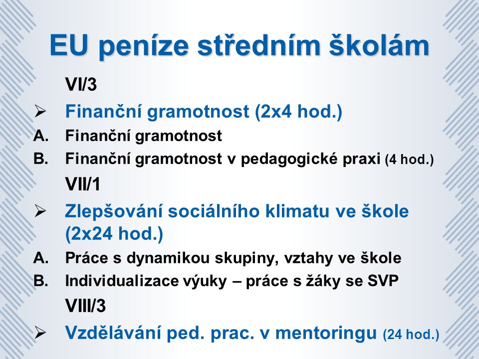 EU peníze středním školám VI/3  Finanční gramotnost (2x4 hod.) A.Finanční gramotnost B.Finanční gramotnost v pedagogické praxi (4 hod.) VII/1  Zlepšování sociálního klimatu ve škole (2x24 hod.) A.Práce s dynamikou skupiny, vztahy ve škole B.Individualizace výuky – práce s žáky se SVP VIII/3  Vzdělávání ped.