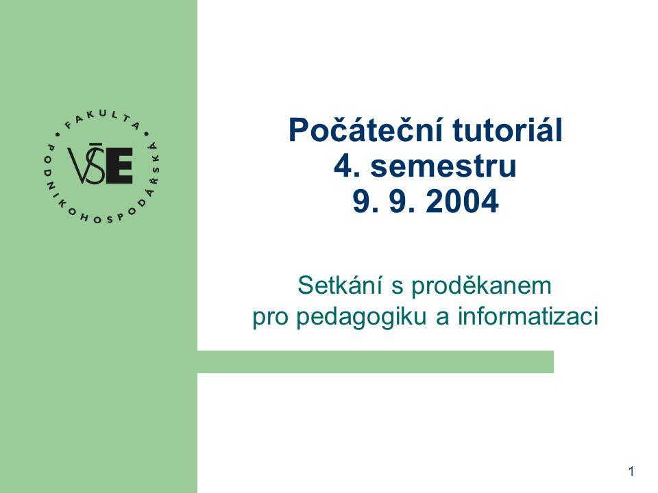 1 Počáteční tutoriál 4. semestru 9. 9. 2004 Setkání s proděkanem pro pedagogiku a informatizaci