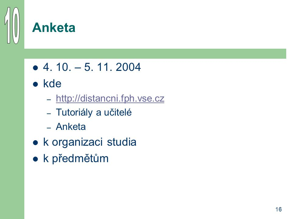 16 Anketa 4. 10. – 5. 11. 2004 kde – http://distancni.fph.vse.cz http://distancni.fph.vse.cz – Tutoriály a učitelé – Anketa k organizaci studia k před