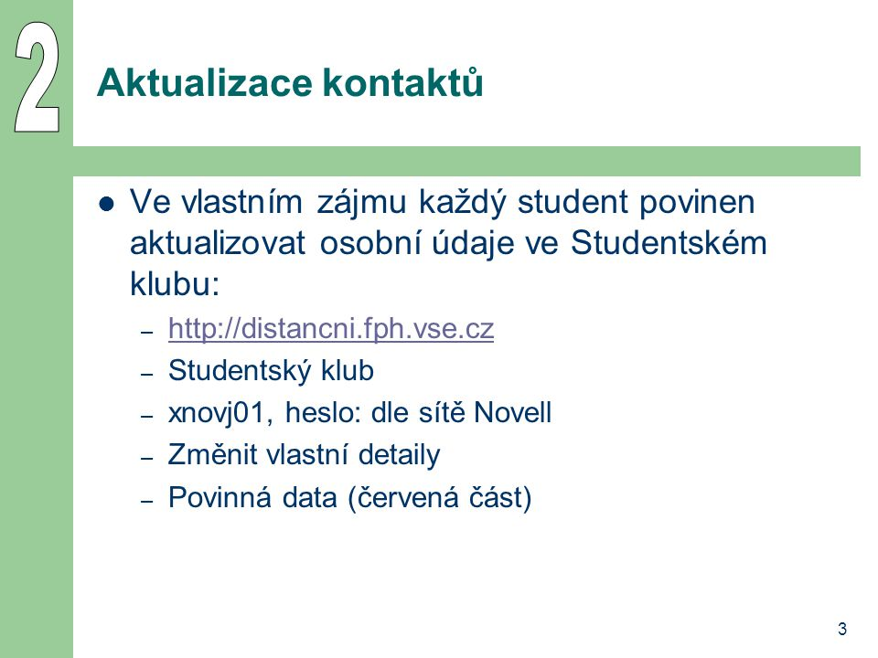 3 Aktualizace kontaktů Ve vlastním zájmu každý student povinen aktualizovat osobní údaje ve Studentském klubu: – http://distancni.fph.vse.cz http://di