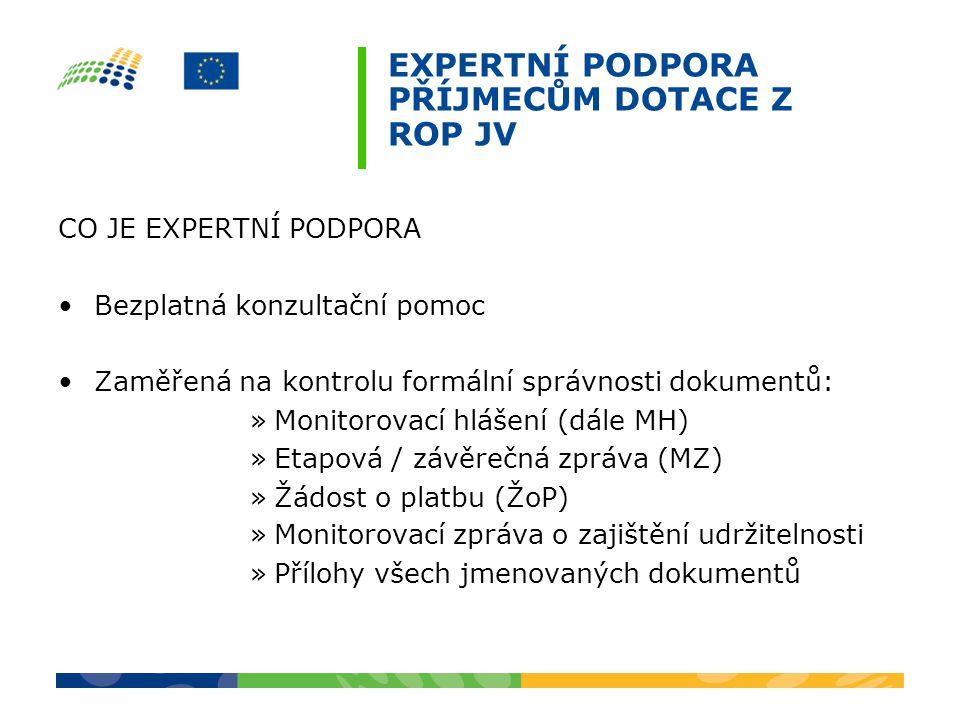 EXPERTNÍ PODPORA PŘÍJMECŮM DOTACE Z ROP JV CO JE EXPERTNÍ PODPORA Bezplatná konzultační pomoc Zaměřená na kontrolu formální správnosti dokumentů: »Monitorovací hlášení (dále MH) »Etapová / závěrečná zpráva (MZ) »Žádost o platbu (ŽoP) »Monitorovací zpráva o zajištění udržitelnosti »Přílohy všech jmenovaných dokumentů