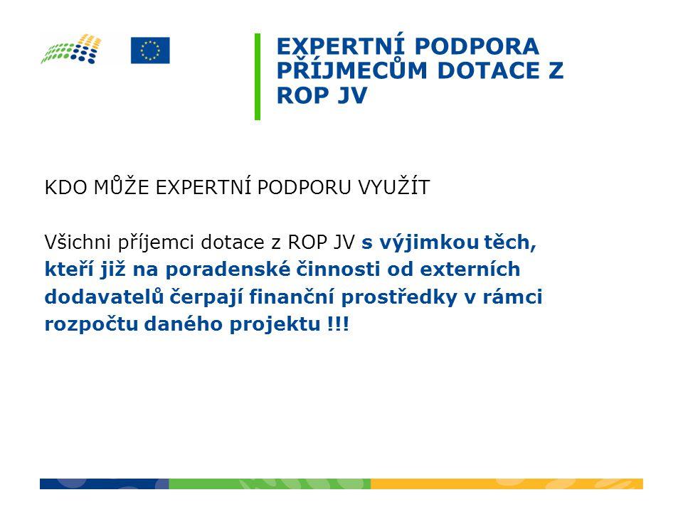 EXPERTNÍ PODPORA PŘÍJMECŮM DOTACE Z ROP JV KDO MŮŽE EXPERTNÍ PODPORU VYUŽÍT Všichni příjemci dotace z ROP JV s výjimkou těch, kteří již na poradenské činnosti od externích dodavatelů čerpají finanční prostředky v rámci rozpočtu daného projektu !!!