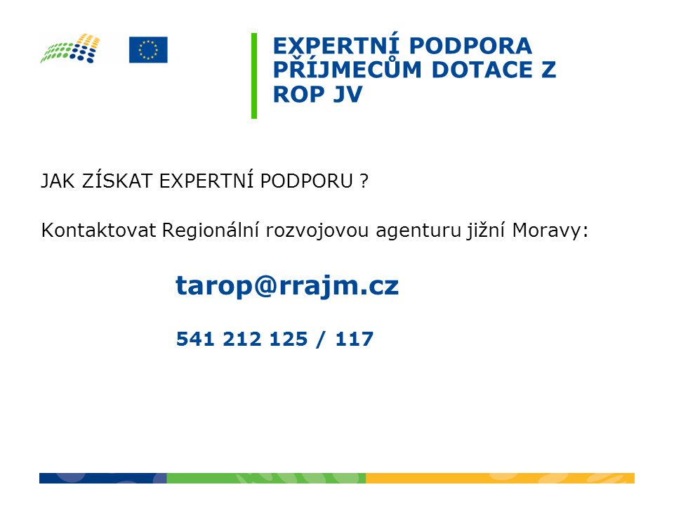 EXPERTNÍ PODPORA PŘÍJMECŮM DOTACE Z ROP JV JAK ZÍSKAT EXPERTNÍ PODPORU ? Kontaktovat Regionální rozvojovou agenturu jižní Moravy: tarop@rrajm.cz 541 2