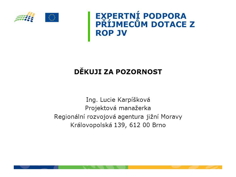 EXPERTNÍ PODPORA PŘÍJMECŮM DOTACE Z ROP JV DĚKUJI ZA POZORNOST Ing. Lucie Karpíšková Projektová manažerka Regionální rozvojová agentura jižní Moravy K