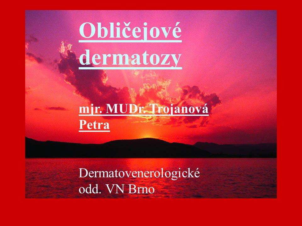 Obličejové dermatozy mjr. MUDr. Trojanová Petra Dermatovenerologické odd. VN Brno Obličejové dermatozy mjr. MUDr. Trojanová Petra Dermatovenerologické