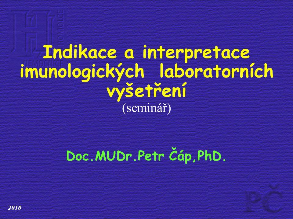 Imunologická laboratorní vyšetření Hladiny imunoglobulinů - IgG, IgA, IgM,IgE Specifické IgE Cirkulující imunokomplexy C3, C4 složky komplementu Autoprotilátky orgánově nespecifické a specifické Stanovení povrchových znaků T lymfocytů (CD3, CD4, CD8), B lymfocytů (CD19, CD20), NK buněk (CD3-CD16+56+) Vyšetření fagocytózy Další potřebná vyšetření dle žádanky vyšetření Ústavu imunologie FN v Motole..