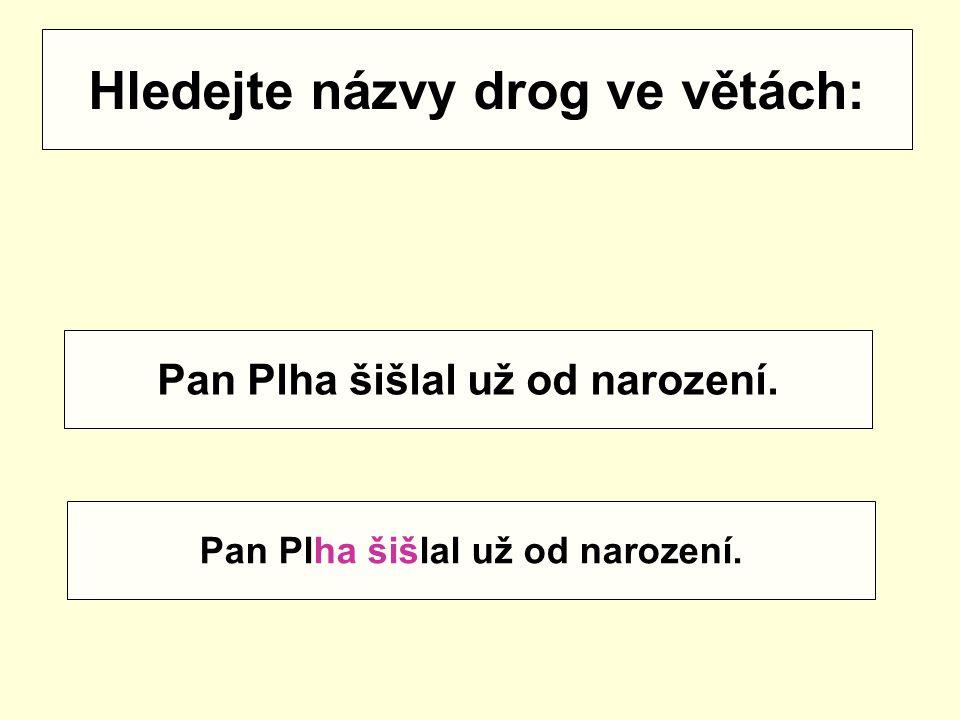 Hledejte názvy drog ve větách: Pan Plha šišlal už od narození.