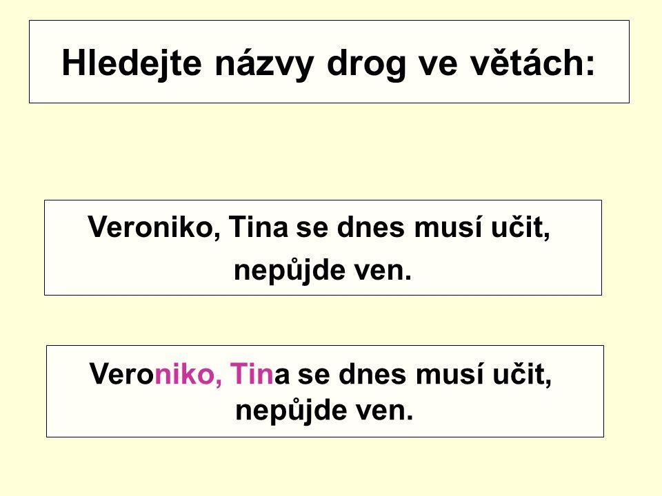 Hledejte názvy drog ve větách: Veroniko, Tina se dnes musí učit, nepůjde ven. Veroniko, Tina se dnes musí učit, nepůjde ven.