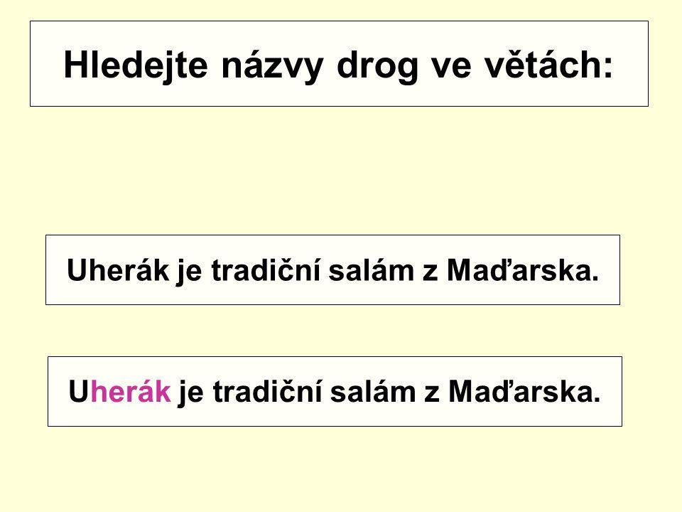 Hledejte názvy drog ve větách: Uherák je tradiční salám z Maďarska.