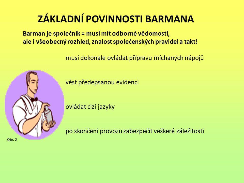 ZÁKLADNÍ POVINNOSTI BARMANA Barman je společník = musí mít odborné vědomosti, ale i všeobecný rozhled, znalost společenských pravidel a takt! musí dok