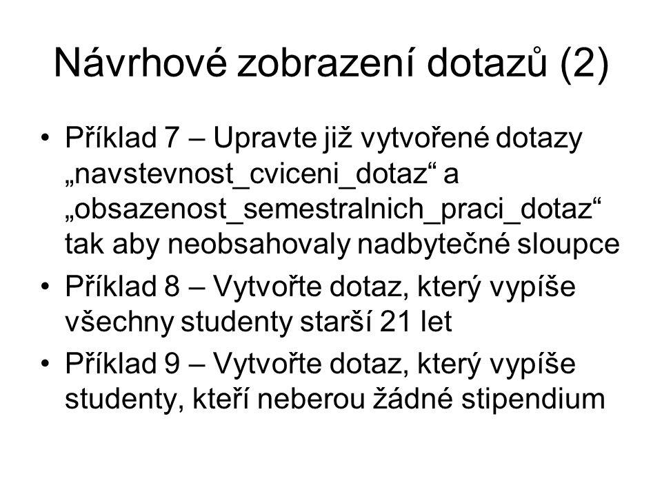 """Návrhové zobrazení dotazů (2) Příklad 7 – Upravte již vytvořené dotazy """"navstevnost_cviceni_dotaz a """"obsazenost_semestralnich_praci_dotaz tak aby neobsahovaly nadbytečné sloupce Příklad 8 – Vytvořte dotaz, který vypíše všechny studenty starší 21 let Příklad 9 – Vytvořte dotaz, který vypíše studenty, kteří neberou žádné stipendium"""