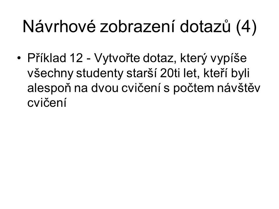 Návrhové zobrazení dotazů (4) Příklad 12 - Vytvořte dotaz, který vypíše všechny studenty starší 20ti let, kteří byli alespoň na dvou cvičení s počtem návštěv cvičení