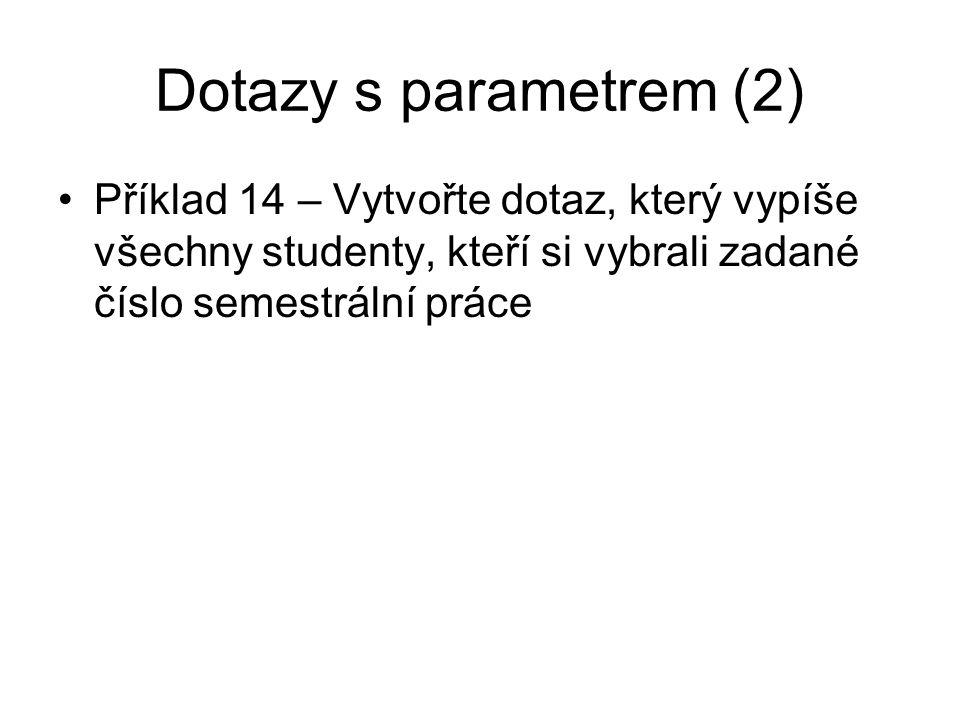 Dotazy s parametrem (2) Příklad 14 – Vytvořte dotaz, který vypíše všechny studenty, kteří si vybrali zadané číslo semestrální práce