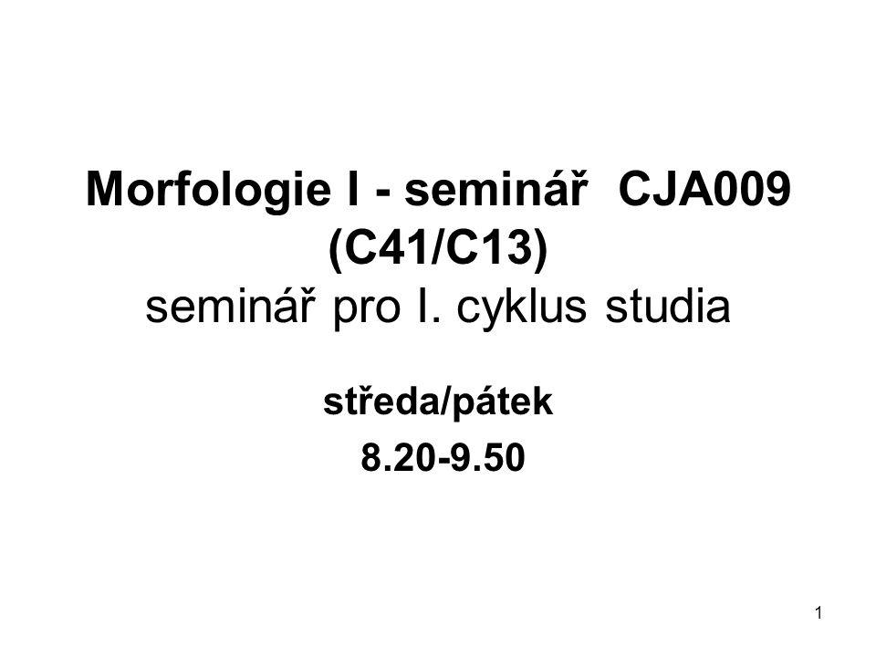 1 Morfologie I - seminář CJA009 (C41/C13) seminář pro I. cyklus studia středa/pátek 8.20-9.50