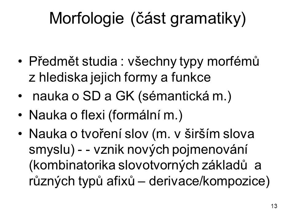 13 Morfologie (část gramatiky) Předmět studia : všechny typy morfémů z hlediska jejich formy a funkce nauka o SD a GK (sémantická m.) Nauka o flexi (f
