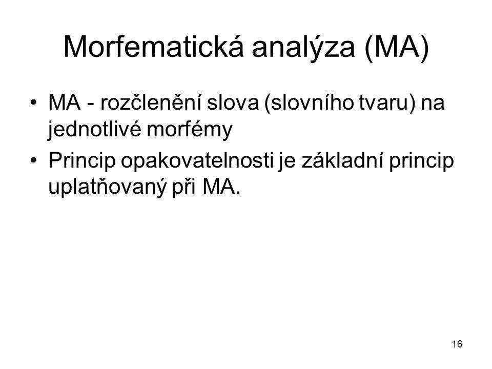 16 Morfematická analýza (MA) MA - rozčlenění slova (slovního tvaru) na jednotlivé morfémy Princip opakovatelnosti je základní princip uplatňovaný při