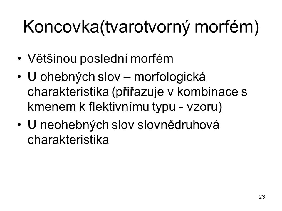 23 Koncovka(tvarotvorný morfém) Většinou poslední morfém U ohebných slov – morfologická charakteristika (přiřazuje v kombinace s kmenem k flektivnímu