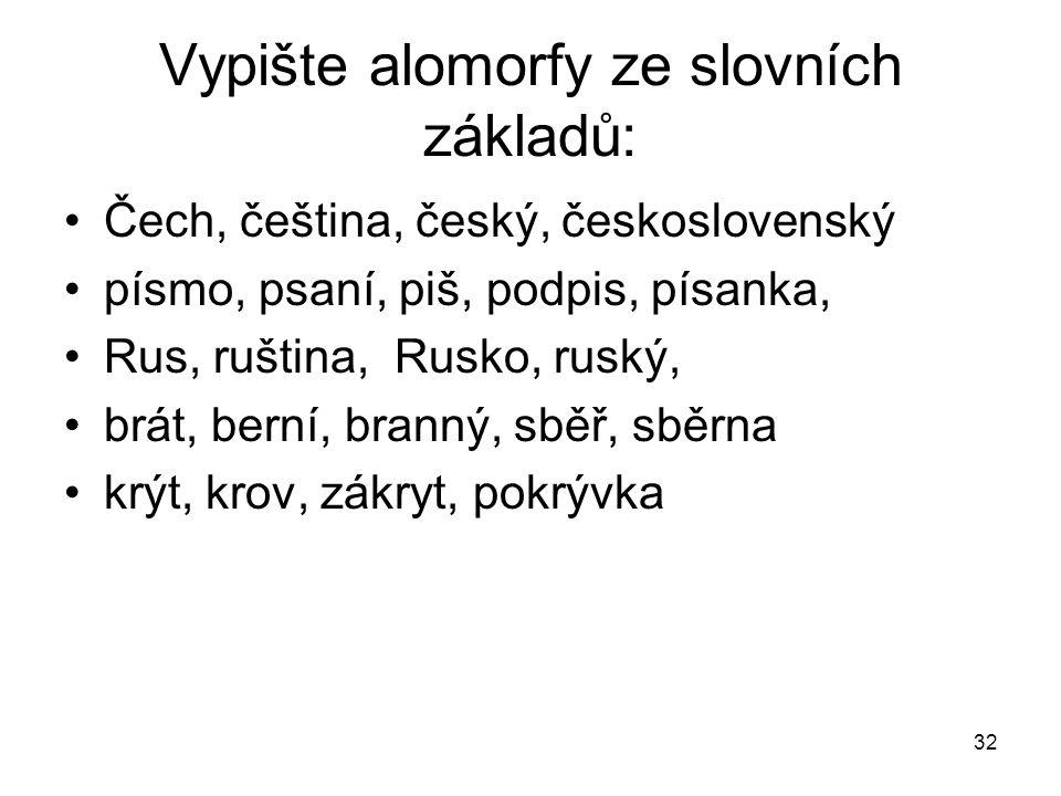 32 Vypište alomorfy ze slovních základů: Čech, čeština, český, československý písmo, psaní, piš, podpis, písanka, Rus, ruština, Rusko, ruský, brát, be