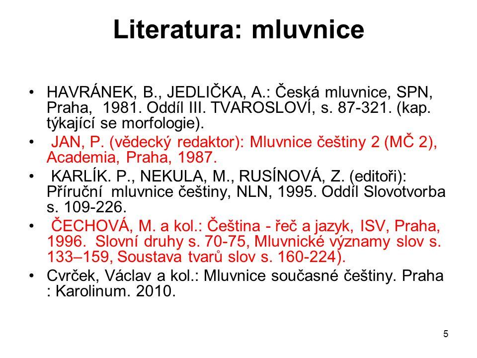 5 Literatura: mluvnice HAVRÁNEK, B., JEDLIČKA, A.: Česká mluvnice, SPN, Praha, 1981. Oddíl III. TVAROSLOVÍ, s. 87-321. (kap. týkající se morfologie).