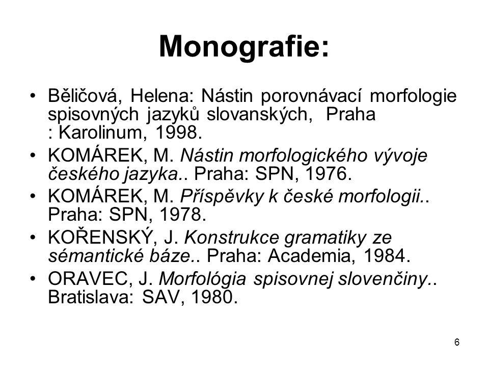 6 Monografie: Běličová, Helena: Nástin porovnávací morfologie spisovných jazyků slovanských, Praha : Karolinum, 1998. KOMÁREK, M. Nástin morfologickéh