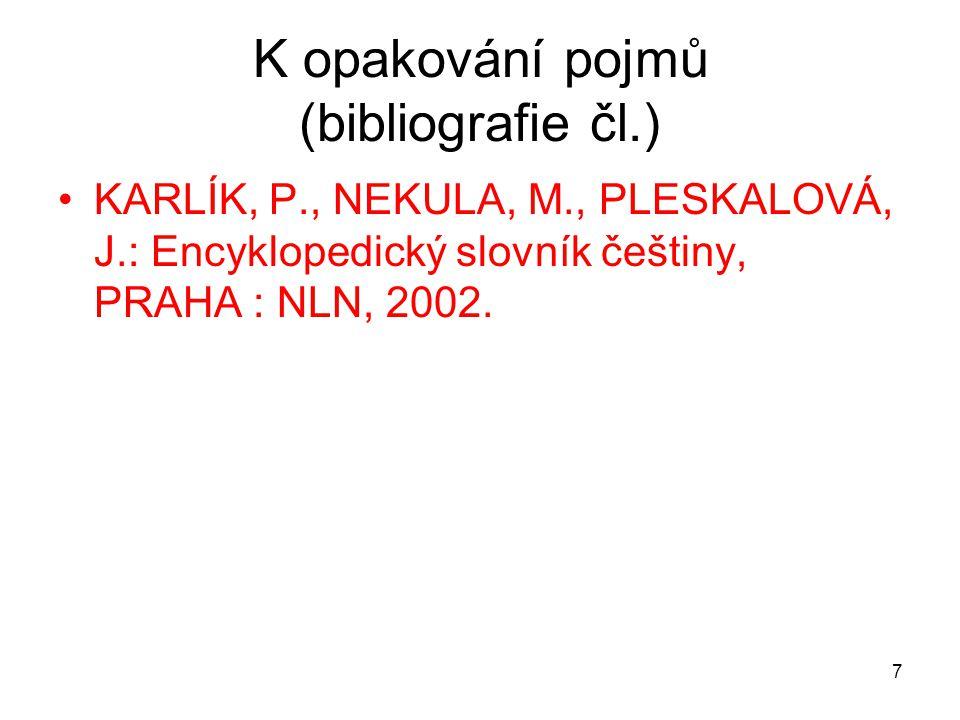 7 K opakování pojmů (bibliografie čl.) KARLÍK, P., NEKULA, M., PLESKALOVÁ, J.: Encyklopedický slovník češtiny, PRAHA : NLN, 2002.