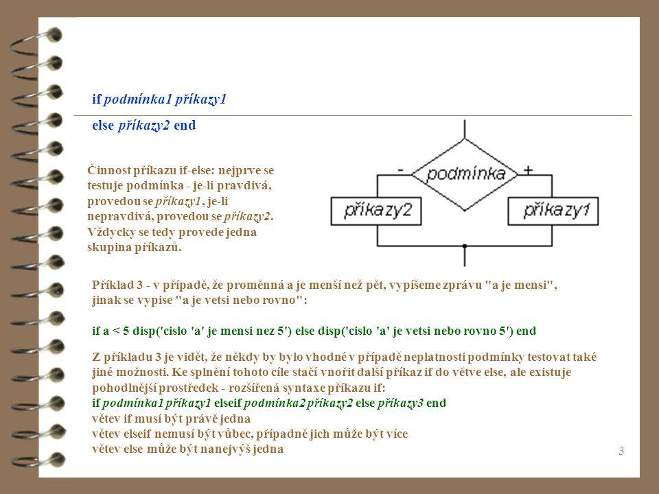 3 if podmínka1 příkazy1 else příkazy2 end Činnost příkazu if-else: nejprve se testuje podmínka - je-li pravdivá, provedou se příkazy1, je-li nepravdivá, provedou se příkazy2.