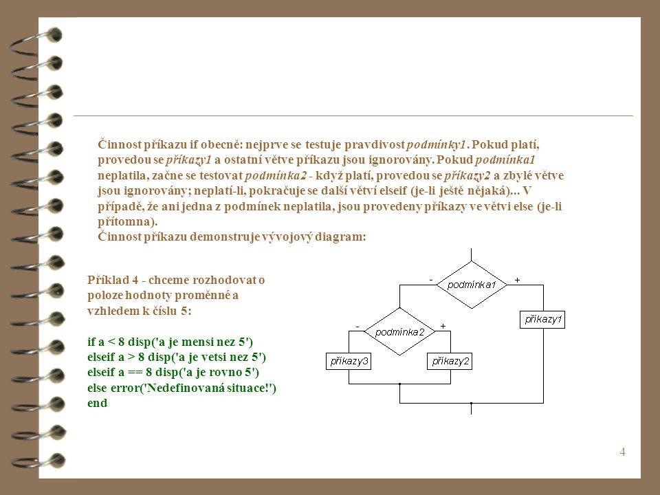 4 Příklad 4 - chceme rozhodovat o poloze hodnoty proměnné a vzhledem k číslu 5: if a < 8 disp( a je mensi nez 5 ) elseif a > 8 disp( a je vetsi nez 5 ) elseif a == 8 disp( a je rovno 5 ) else error( Nedefinovaná situace! ) end Činnost příkazu if obecně: nejprve se testuje pravdivost podmínky1.