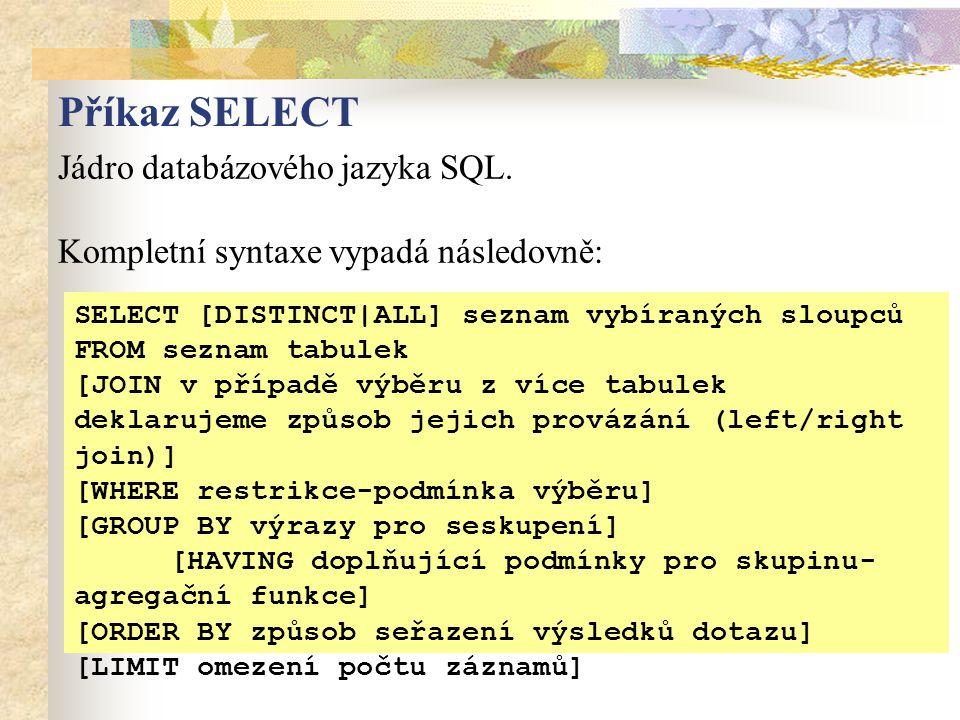 Příkaz SELECT Jádro databázového jazyka SQL. Kompletní syntaxe vypadá následovně: SELECT [DISTINCT|ALL] seznam vybíraných sloupců FROM seznam tabulek