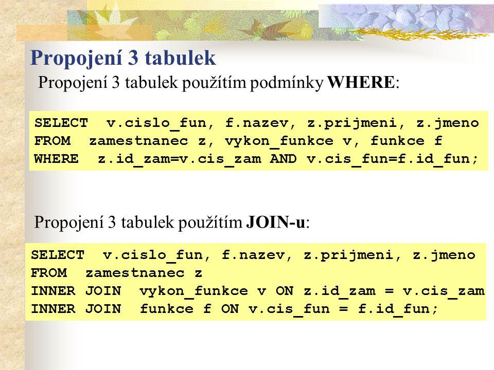 Propojení 3 tabulek použítím podmínky WHERE: Propojení 3 tabulek SELECT v.cislo_fun, f.nazev, z.prijmeni, z.jmeno FROM zamestnanec z INNER JOIN vykon_