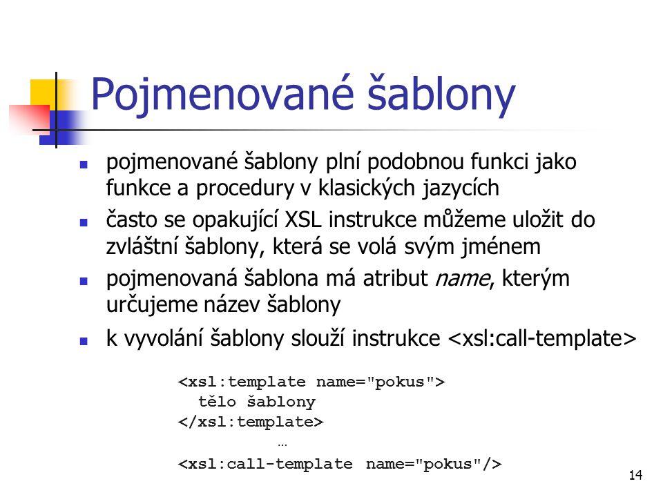 14 Pojmenované šablony pojmenované šablony plní podobnou funkci jako funkce a procedury v klasických jazycích často se opakující XSL instrukce můžeme