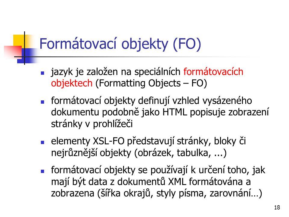 18 Formátovací objekty (FO) jazyk je založen na speciálních formátovacích objektech (Formatting Objects – FO) formátovací objekty definují vzhled vysá
