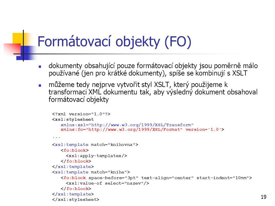 19 Formátovací objekty (FO) dokumenty obsahující pouze formátovací objekty jsou poměrně málo používané (jen pro krátké dokumenty), spíše se kombinují