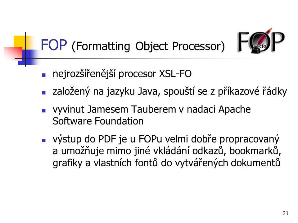 21 FOP (Formatting Object Processor) nejrozšířenější procesor XSL-FO založený na jazyku Java, spouští se z příkazové řádky vyvinut Jamesem Tauberem v