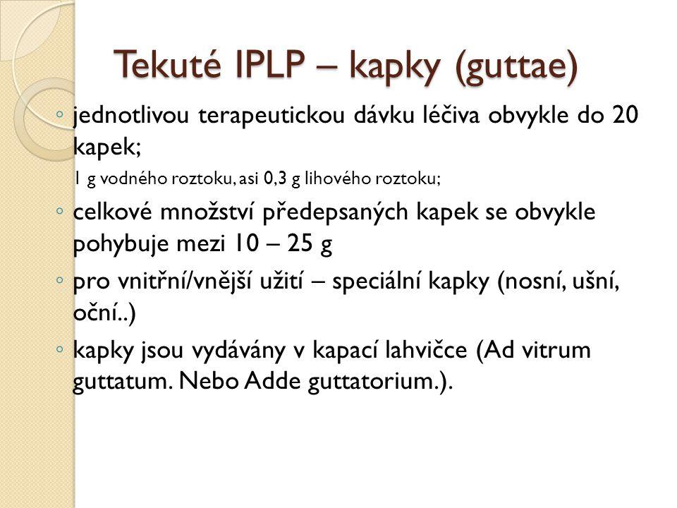 Tekuté IPLP – kapky (guttae) ◦ jednotlivou terapeutickou dávku léčiva obvykle do 20 kapek; 1 g vodného roztoku, asi 0,3 g lihového roztoku; ◦ celkové