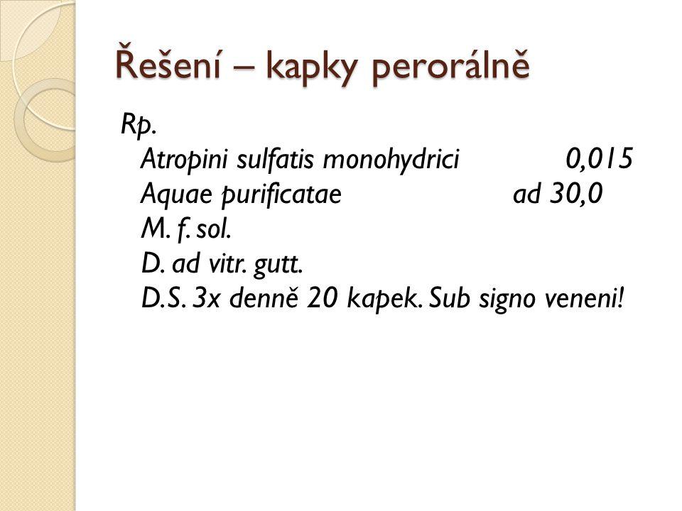 Řešení – kapky perorálně Rp. Atropini sulfatis monohydrici 0,015 Aquae purificatae ad 30,0 M. f. sol. D. ad vitr. gutt. D.S. 3x denně 20 kapek. Sub si