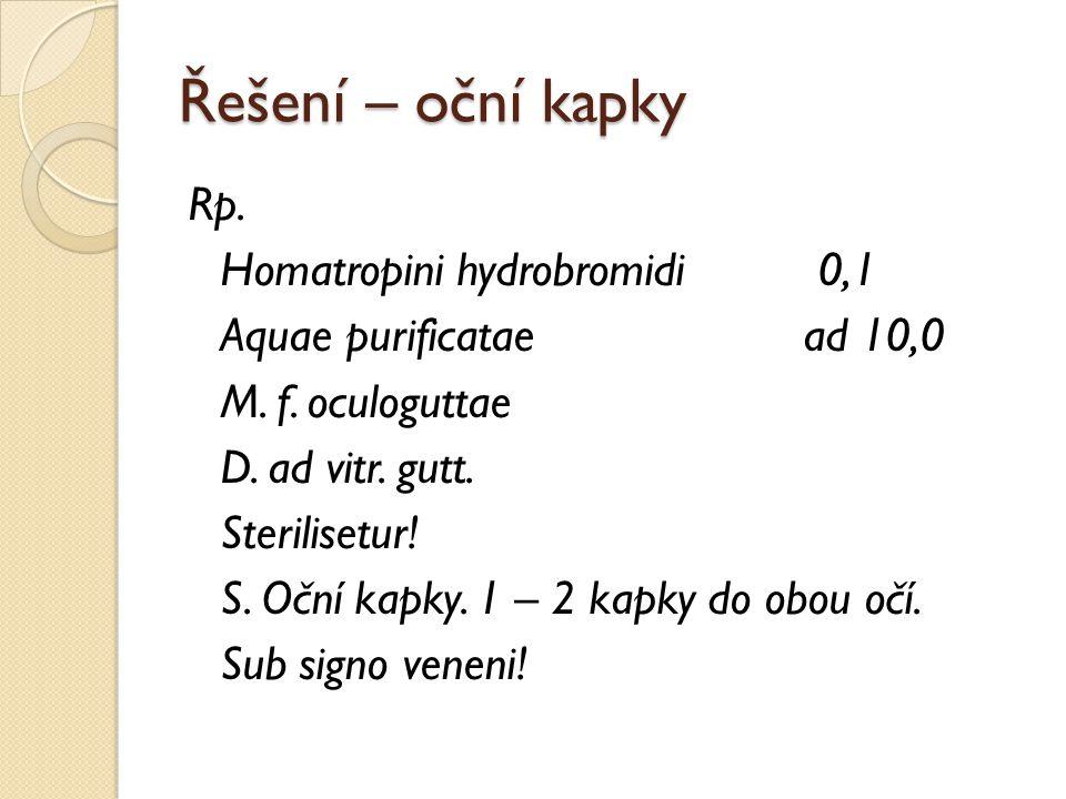 Řešení – oční kapky Rp. Homatropini hydrobromidi0,1 Aquae purificatae ad 10,0 M. f. oculoguttae D. ad vitr. gutt. Sterilisetur! S. Oční kapky. 1 – 2 k