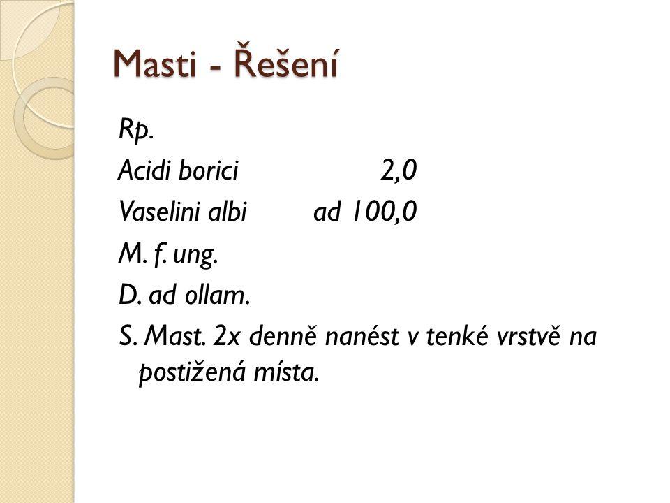 Masti - Řešení Rp. Acidi borici2,0 Vaselini albiad 100,0 M. f. ung. D. ad ollam. S. Mast. 2x denně nanést v tenké vrstvě na postižená místa.