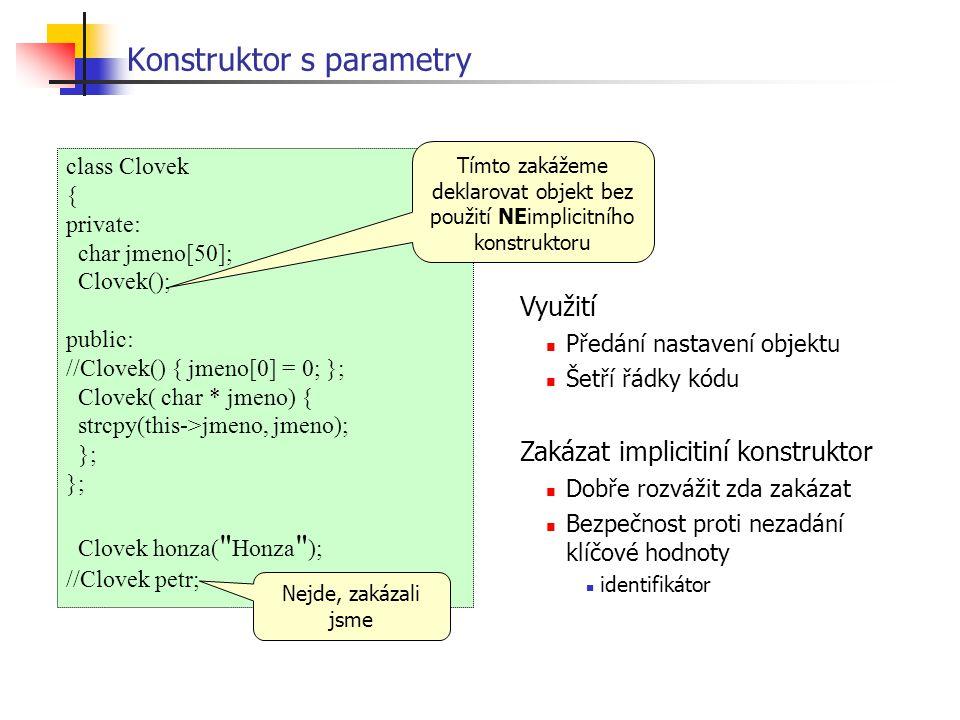 Konstruktor s parametry class Clovek { private: char jmeno[50]; Clovek(); public: //Clovek() { jmeno[0] = 0; }; Clovek( char * jmeno) { strcpy(this->jmeno, jmeno); }; Clovek honza( Honza ); //Clovek petr; Tímto zakážeme deklarovat objekt bez použití NEimplicitního konstruktoru Nejde, zakázali jsme Využití Předání nastavení objektu Šetří řádky kódu Zakázat implicitiní konstruktor Dobře rozvážit zda zakázat Bezpečnost proti nezadání klíčové hodnoty identifikátor