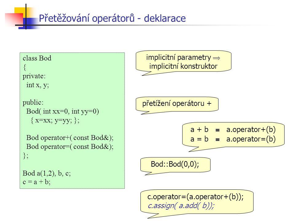 class Bod { private: int x, y; public: Bod( int xx=0, int yy=0) { x=xx; y=yy; }; Bod operator+( const Bod&); Bod operator=( const Bod&); }; Bod a(1,2), b, c; c = a + b; Přetěžování operátorů - deklarace implicitní parametry  implicitní konstruktor přetížení operátoru + a + b  a.operator+(b) a = b  a.operator=(b) c.operator=(a.operator+(b)); c.assign( a.add( b)); Bod::Bod(0,0);