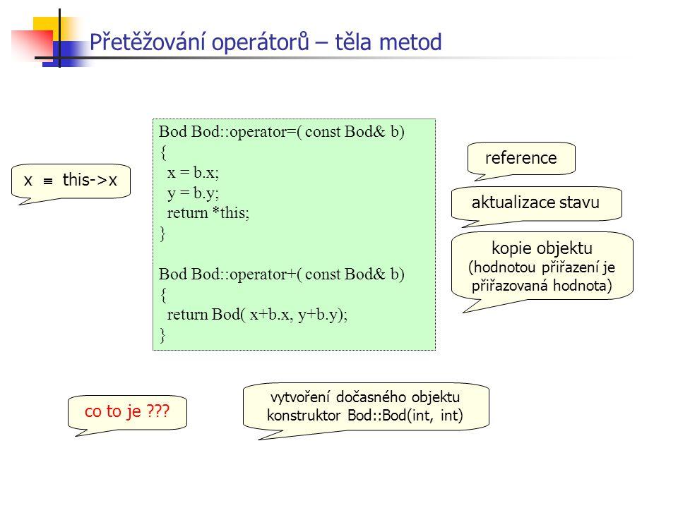 Bod Bod::operator=( const Bod& b) { x = b.x; y = b.y; return *this; } Bod Bod::operator+( const Bod& b) { return Bod( x+b.x, y+b.y); } Přetěžování operátorů – těla metod co to je ??.