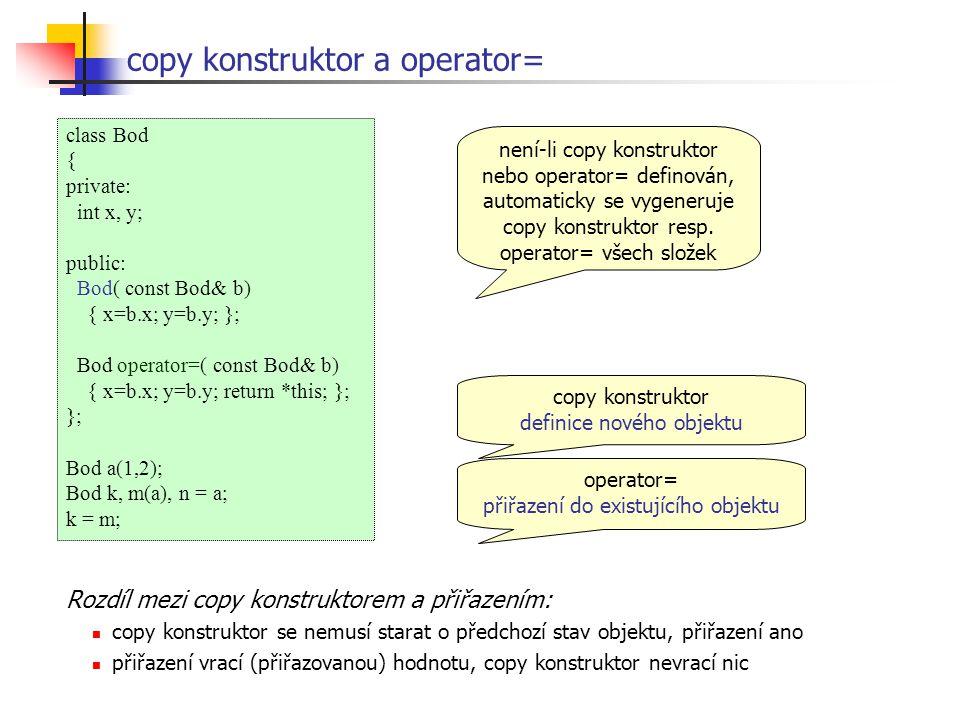 class Bod { private: int x, y; public: Bod( const Bod& b) { x=b.x; y=b.y; }; Bod operator=( const Bod& b) { x=b.x; y=b.y; return *this; }; }; Bod a(1,2); Bod k, m(a), n = a; k = m; copy konstruktor a operator= copy konstruktor definice nového objektu operator= přiřazení do existujícího objektu není-li copy konstruktor nebo operator= definován, automaticky se vygeneruje copy konstruktor resp.