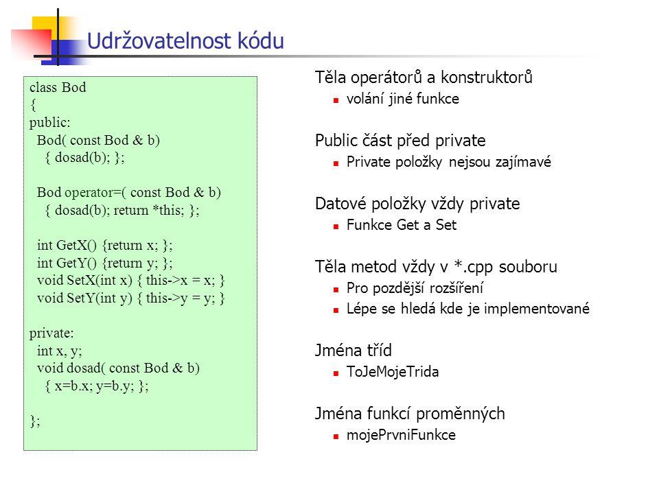 Udržovatelnost kódu Těla operátorů a konstruktorů volání jiné funkce Public část před private Private položky nejsou zajímavé Datové položky vždy private Funkce Get a Set Těla metod vždy v *.cpp souboru Pro pozdější rozšíření Lépe se hledá kde je implementované Jména tříd ToJeMojeTrida Jména funkcí proměnných mojePrvniFunkce class Bod { public: Bod( const Bod & b) { dosad(b); }; Bod operator=( const Bod & b) { dosad(b); return *this; }; int GetX() {return x; }; int GetY() {return y; }; void SetX(int x) { this->x = x; } void SetY(int y) { this->y = y; } private: int x, y; void dosad( const Bod & b) { x=b.x; y=b.y; }; };