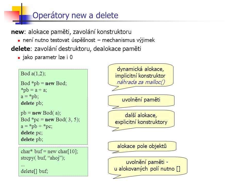 Bod a(1,2); Bod *pb = new Bod; *pb = a + a; a = *pb; delete pb; pb = new Bod( a); Bod *pc = new Bod( 3, 5); a = *pb + *pc; delete pc; delete pb; Operátory new a delete dynamická alokace, implicitní konstruktor náhrada za malloc() uvolnění paměti další alokace, explicitní konstruktory char* buf = new char[10]; strcpy( buf, ahoj );...