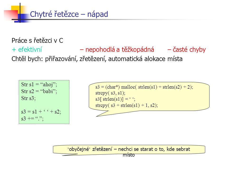 Chytré řetězce – nápad Str s1 = ahoj ; Str s2 = babi ; Str s3; s3 = s1 + ' ' + s2; s3 += . ; ' obyčejné ' zřetězení – nechci se starat o to, kde sebrat místo Práce s řetězci v C + efektivní – nepohodlá a těžkopádná – časté chyby Chtěl bych: přiřazování, zřetězení, automatická alokace místa s3 = (char*) malloc( strlen(s1) + strlen(s2) + 2); strcpy( s3, s1); s3[ strlen(s1)] = ' '; strcpy( s3 + strlen(s1) + 1, s2);