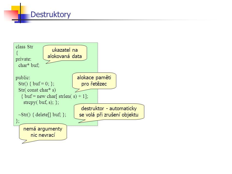 Destruktory class Str { private: char* buf; public: Str() { buf = 0; }; Str( const char* s) { buf = new char[ strlen( s) + 1]; strcpy( buf, s); }; ~Str() { delete[] buf; }; }; ukazatel na alokovaná data alokace paměti pro řetězec destruktor - automaticky se volá při zrušení objektu nemá argumenty nic nevrací