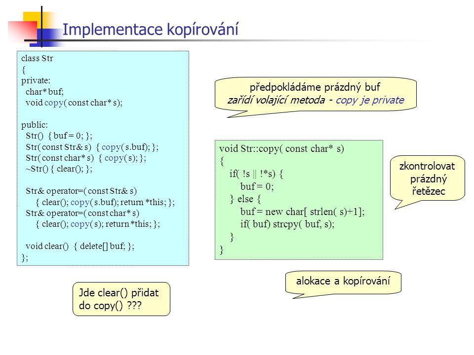 void Str::copy( const char* s) { if( !s || !*s) { buf = 0; } else { buf = new char[ strlen( s)+1]; if( buf) strcpy( buf, s); } Implementace kopírování zkontrolovat prázdný řetězec alokace a kopírování předpokládáme prázdný buf zařídí volající metoda - copy je private class Str { private: char* buf; void copy( const char* s); public: Str() { buf = 0; }; Str( const Str& s) { copy( s.buf); }; Str( const char* s) { copy( s); }; ~Str() { clear(); }; Str& operator=( const Str& s) { clear(); copy( s.buf); return *this; }; Str& operator=( const char* s) { clear(); copy( s); return *this; }; void clear() { delete[] buf; }; }; Jde clear() přidat do copy() ???